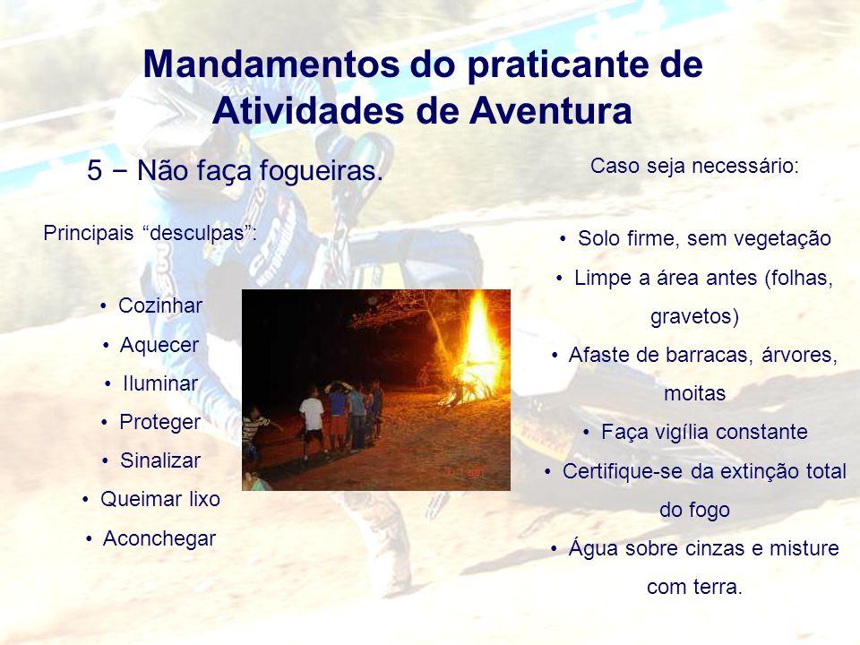 Mandamentos do praticante de Atividades de Aventura 5 – Não fa ç a fogueiras. Principais desculpas: Cozinhar Aquecer Iluminar Proteger Sinalizar Queim