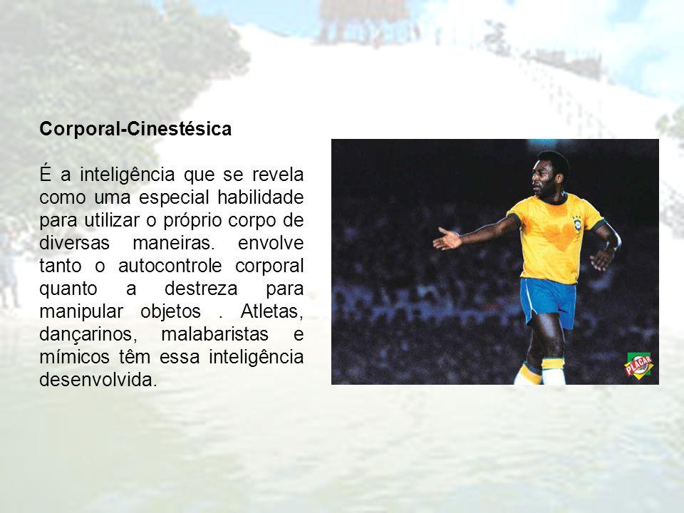 Corporal-Cinestésica É a inteligência que se revela como uma especial habilidade para utilizar o próprio corpo de diversas maneiras. envolve tanto o a