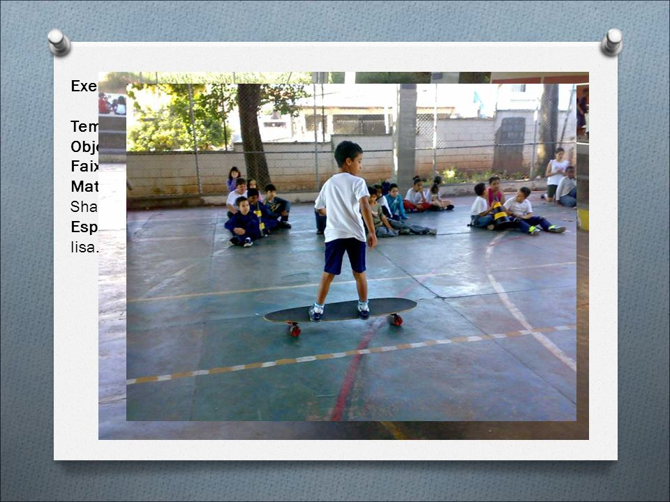 Exemplo de Aula. (Skate) Tema: Deslizando pela Escola Objetivos: Estimular diferentes maneiras de deslocar sobre o skate. Faixa Etária: 6 a 9 anos Ens