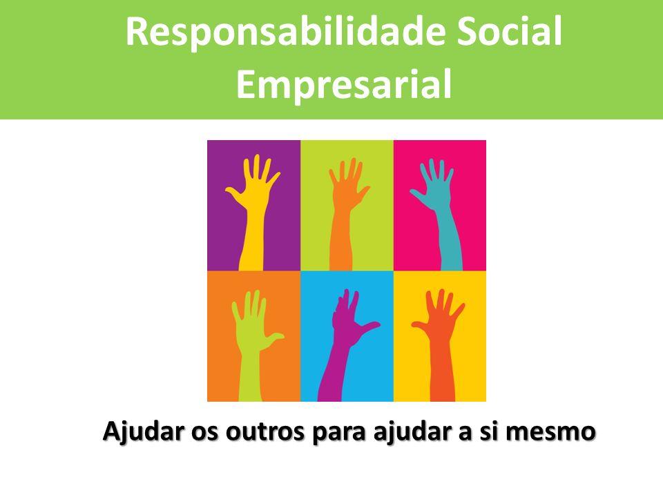 Responsabilidade Social Empresarial Ajudar os outros para ajudar a si mesmo Ajudar os outros para ajudar a si mesmo