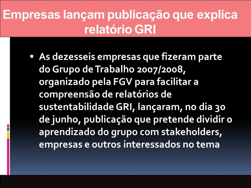 Empresas lançam publicação que explica relatório GRI As dezesseis empresas que fizeram parte do Grupo de Trabalho 2007/2008, organizado pela FGV para