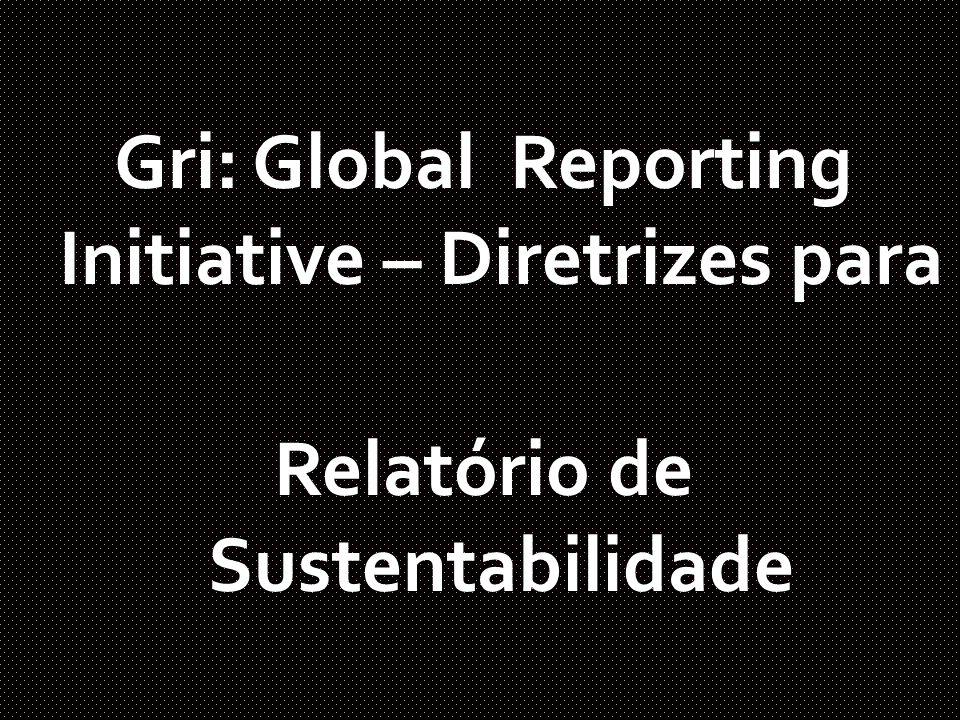 Global Reporting Initiative (GRI) Organização não-governamental com sede na Holanda; Congrega mais de 800 grandes empresas de todo mundo; Como Microsoft, Unilever, Natura entre outras Objetivo é discutir padrões para a elaboração de relatórios de sustentabilidade.