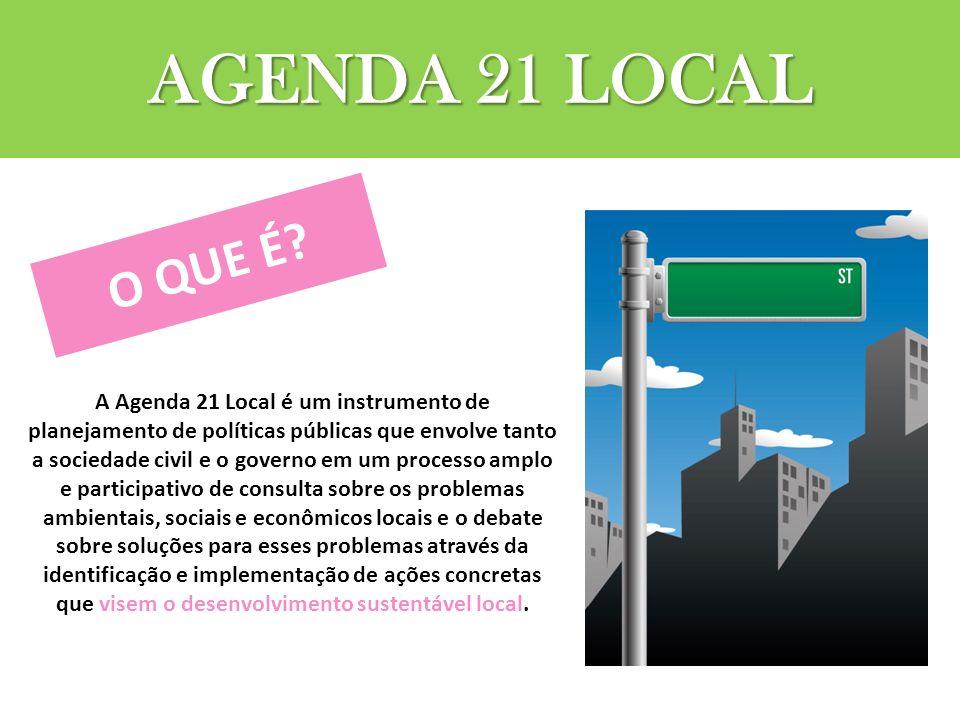 AGENDA 21 LOCAL A Agenda 21 Local é um instrumento de planejamento de políticas públicas que envolve tanto a sociedade civil e o governo em um processo amplo e participativo de consulta sobre os problemas ambientais, sociais e econômicos locais e o debate sobre soluções para esses problemas através da identificação e implementação de ações concretas que visem o desenvolvimento sustentável local.