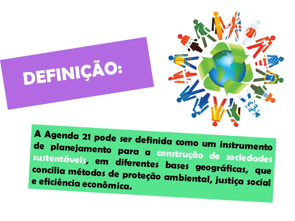 DEFINIÇÃO: A Agenda 21 pode ser definida como um instrumento de planejamento para a construção de sociedades sustentáveis, em diferentes bases geográficas, que concilia métodos de proteção ambiental, justiça social e eficiência econômica.