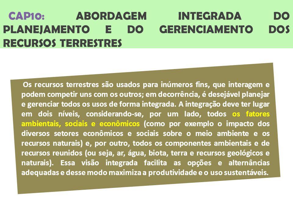 CAP10: ABORDAGEM INTEGRADA DO PLANEJAMENTO E DO GERENCIAMENTO DOS RECURSOS TERRESTRES Os recursos terrestres são usados para inúmeros fins, que interagem e podem competir uns com os outros; em decorrência, é desejável planejar e gerenciar todos os usos de forma integrada.