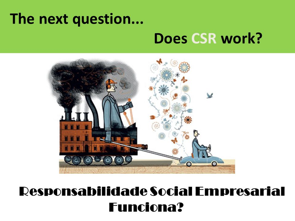 The next question... Does CSR work? Responsabilidade Social Empresarial Funciona?