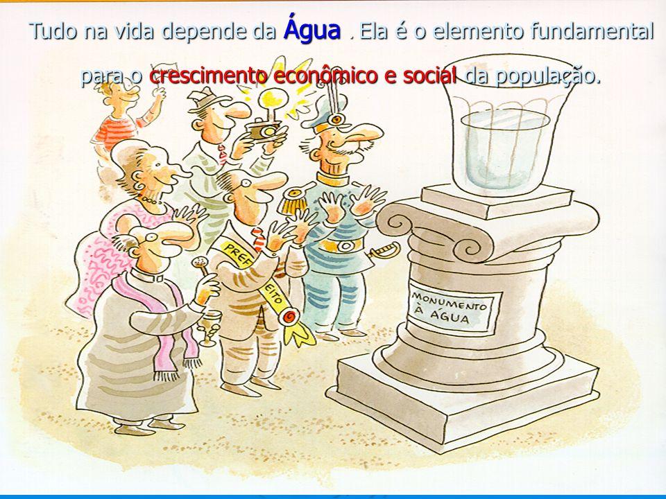 Tudo na vida depende da Água. Ela é o elemento fundamental para o crescimento econômico e social da população.