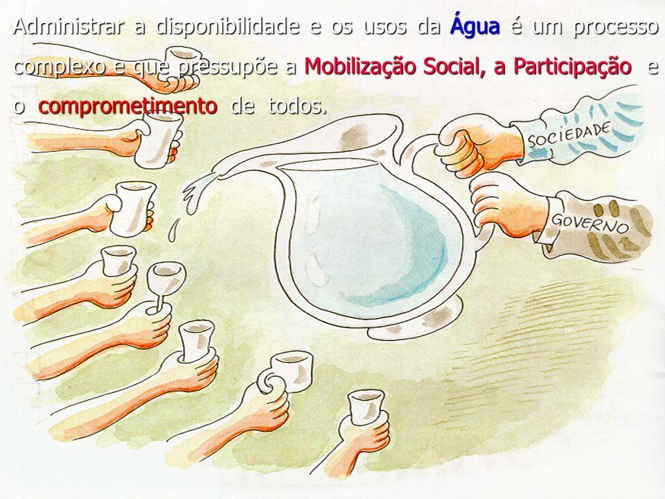 Administrar a disponibilidade e os usos da Água é um processo complexo e que pressupõe a Mobilização Social, a Participação e o comprometimento de tod