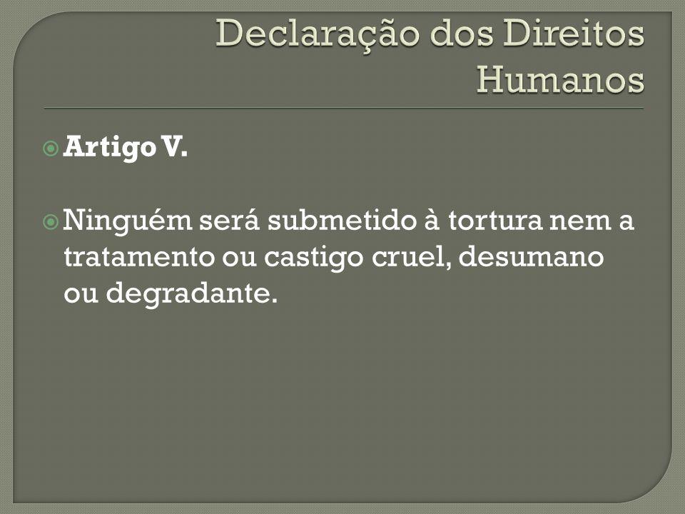 Artigo V. Ninguém será submetido à tortura nem a tratamento ou castigo cruel, desumano ou degradante.