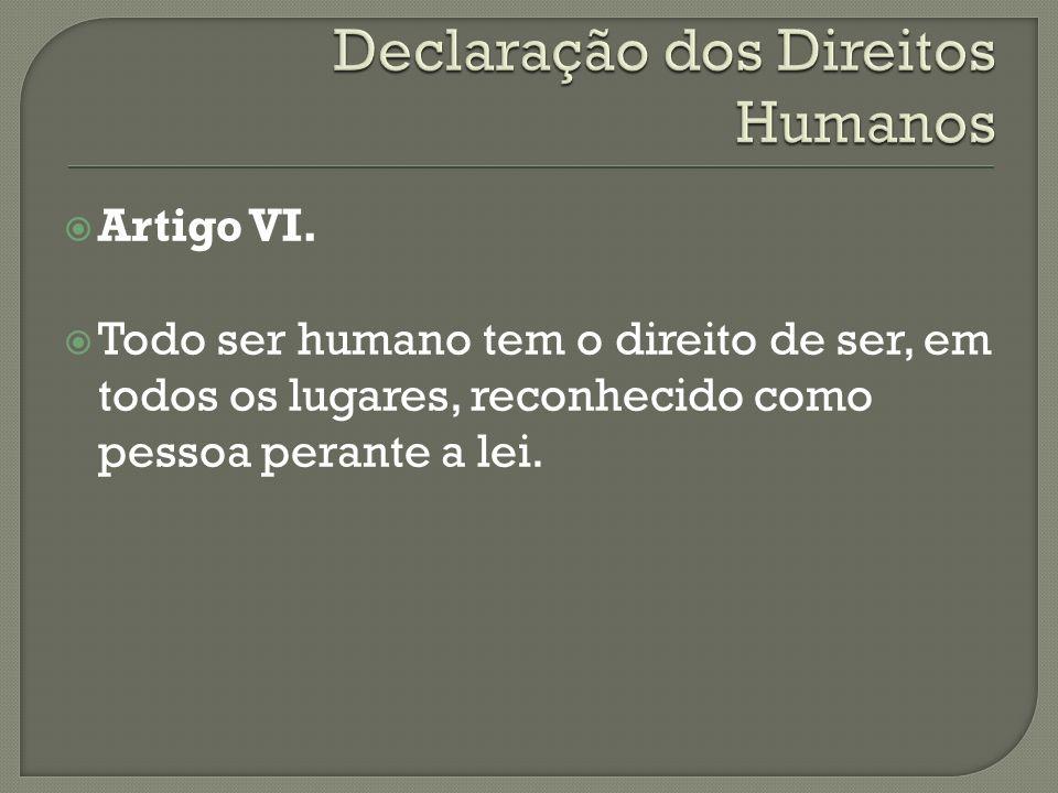 Artigo VI. Todo ser humano tem o direito de ser, em todos os lugares, reconhecido como pessoa perante a lei.
