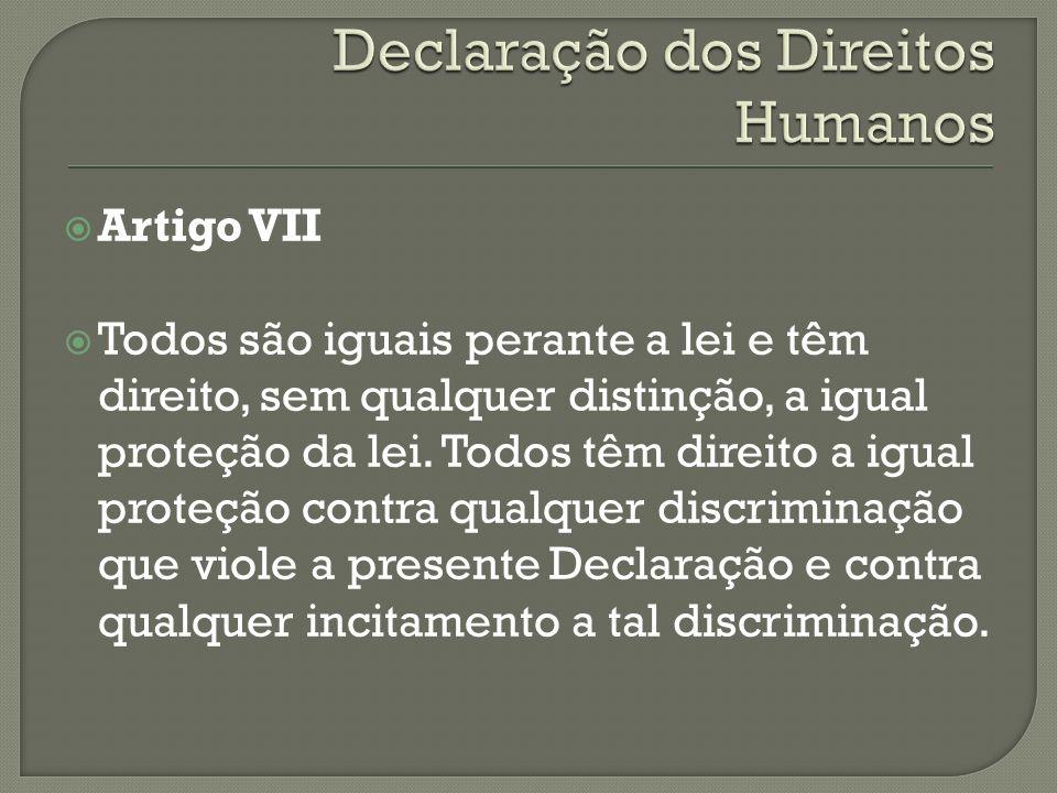 Artigo VII Todos são iguais perante a lei e têm direito, sem qualquer distinção, a igual proteção da lei. Todos têm direito a igual proteção contra qu