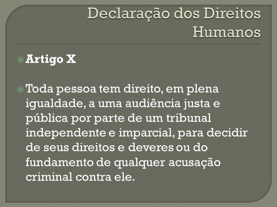 Artigo X Toda pessoa tem direito, em plena igualdade, a uma audiência justa e pública por parte de um tribunal independente e imparcial, para decidir