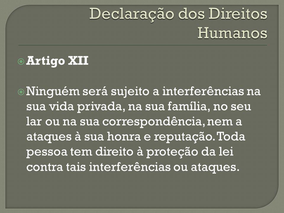 Artigo XII Ninguém será sujeito a interferências na sua vida privada, na sua família, no seu lar ou na sua correspondência, nem a ataques à sua honra