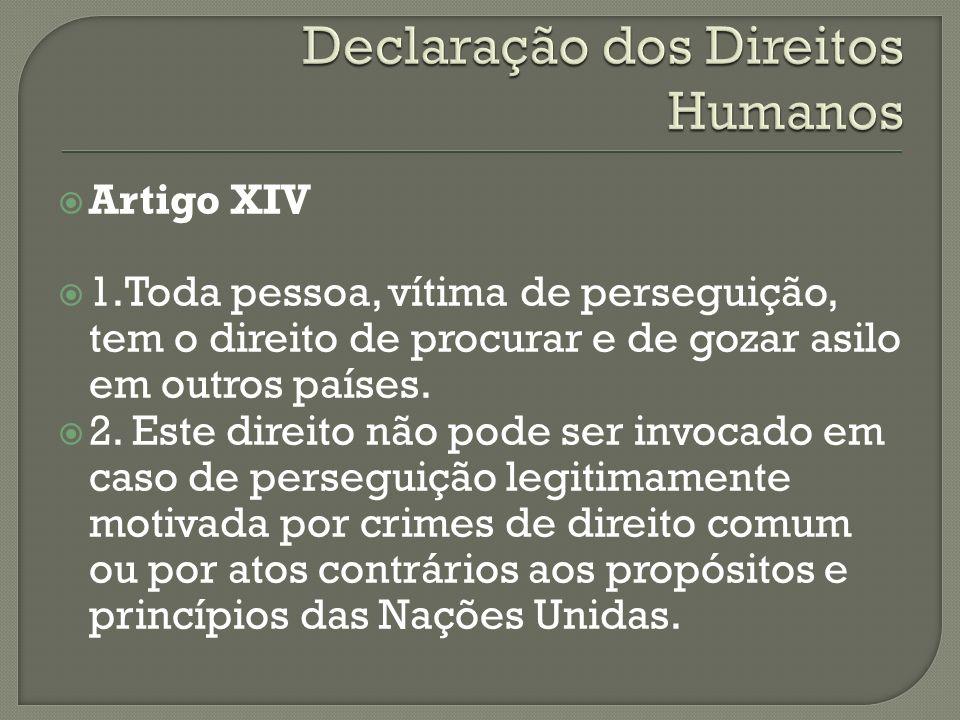 Artigo XIV 1.Toda pessoa, vítima de perseguição, tem o direito de procurar e de gozar asilo em outros países. 2. Este direito não pode ser invocado em
