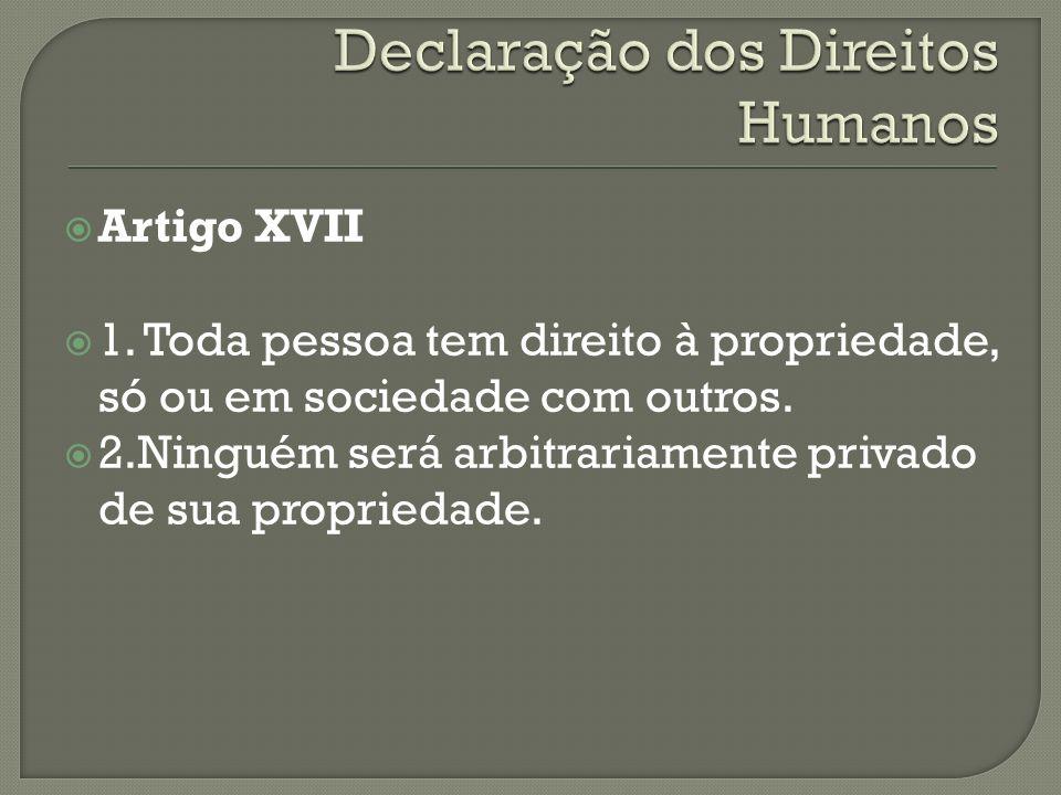 Artigo XVII 1. Toda pessoa tem direito à propriedade, só ou em sociedade com outros. 2.Ninguém será arbitrariamente privado de sua propriedade.