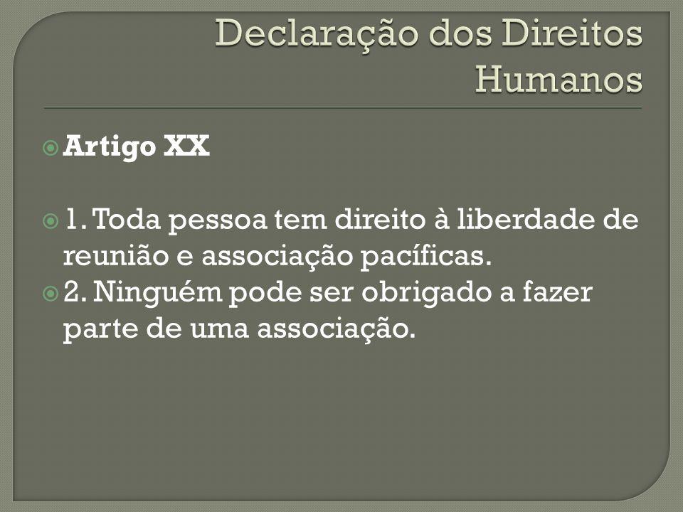 Artigo XX 1. Toda pessoa tem direito à liberdade de reunião e associação pacíficas. 2. Ninguém pode ser obrigado a fazer parte de uma associação.