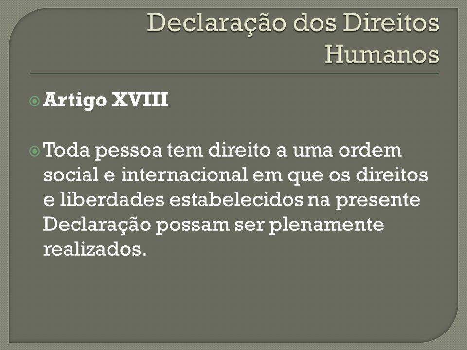 Artigo XVIII Toda pessoa tem direito a uma ordem social e internacional em que os direitos e liberdades estabelecidos na presente Declaração possam se