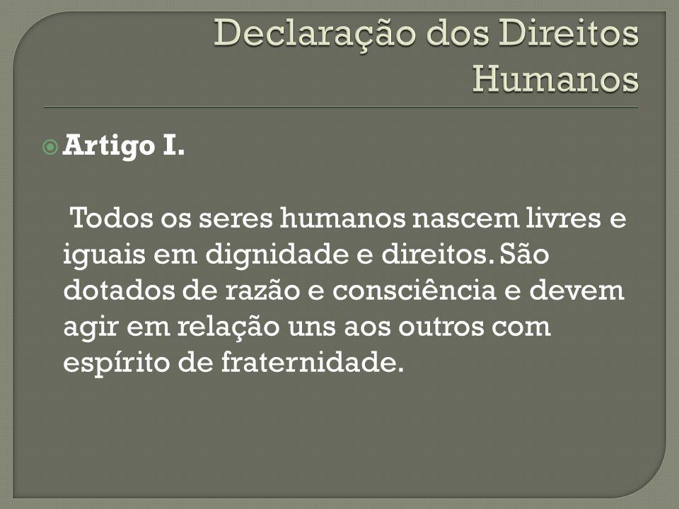Artigo I. Todos os seres humanos nascem livres e iguais em dignidade e direitos. São dotados de razão e consciência e devem agir em relação uns aos ou