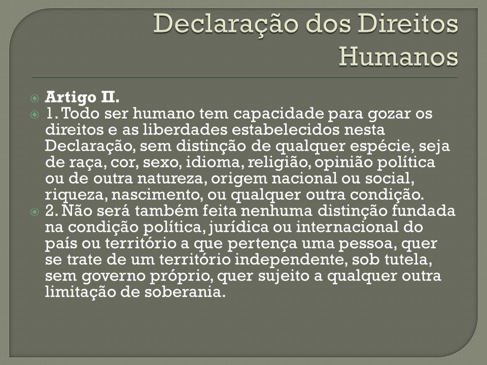 Artigo II. 1. Todo ser humano tem capacidade para gozar os direitos e as liberdades estabelecidos nesta Declaração, sem distinção de qualquer espécie,