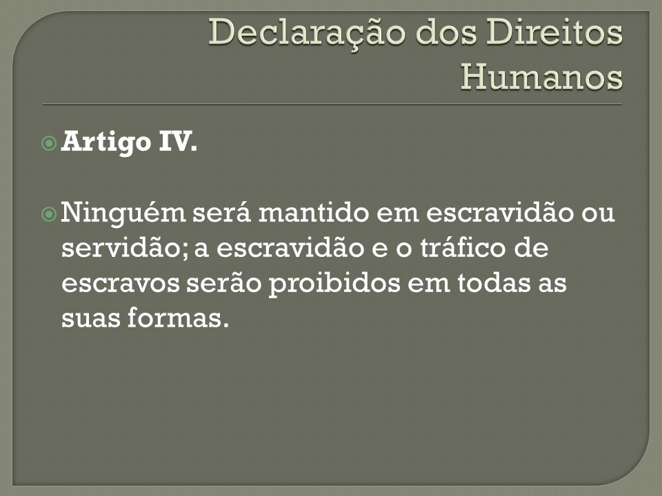 Artigo IV. Ninguém será mantido em escravidão ou servidão; a escravidão e o tráfico de escravos serão proibidos em todas as suas formas.