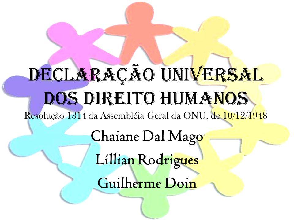 DECLARAÇÃO UNIVERSAL DOS DIREITO HUMANOS Resolução 1314 da Assembléia Geral da ONU, de 10/12/1948 Chaiane Dal Mago Líllian Rodrigues Guilherme Doin