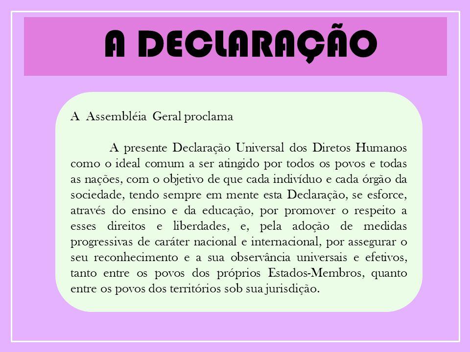 A DECLARAÇÃO A Assembléia Geral proclama A presente Declaração Universal dos Diretos Humanos como o ideal comum a ser atingido por todos os povos e to