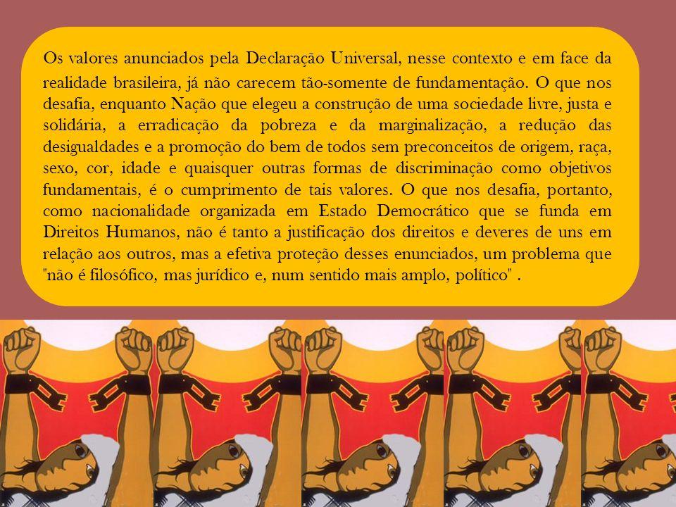 Os valores anunciados pela Declaração Universal, nesse contexto e em face da realidade brasileira, já não carecem tão-somente de fundamentação. O que
