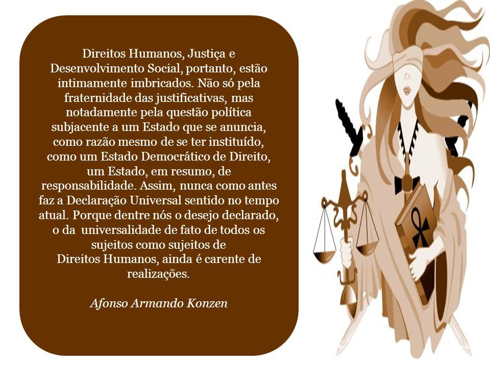 Direitos Humanos, Justiça e Desenvolvimento Social, portanto, estão intimamente imbricados. Não só pela fraternidade das justificativas, mas notadamen