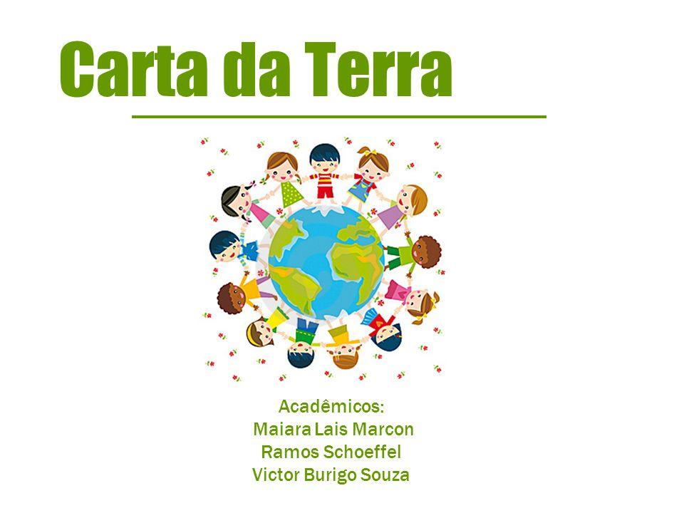 Acadêmicos: Maiara Lais Marcon Ramos Schoeffel Victor Burigo Souza Carta da Terra