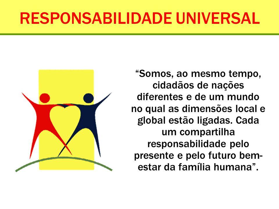 RESPONSABILIDADE UNIVERSAL Somos, ao mesmo tempo, cidadãos de nações diferentes e de um mundo no qual as dimensões local e global estão ligadas. Cada