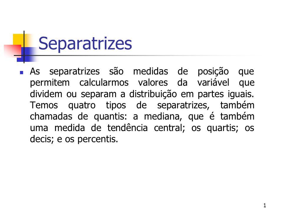 1 Separatrizes As separatrizes são medidas de posição que permitem calcularmos valores da variável que dividem ou separam a distribuição em partes igu