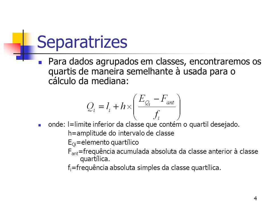 4 Separatrizes Para dados agrupados em classes, encontraremos os quartis de maneira semelhante à usada para o cálculo da mediana: onde: l=limite infer