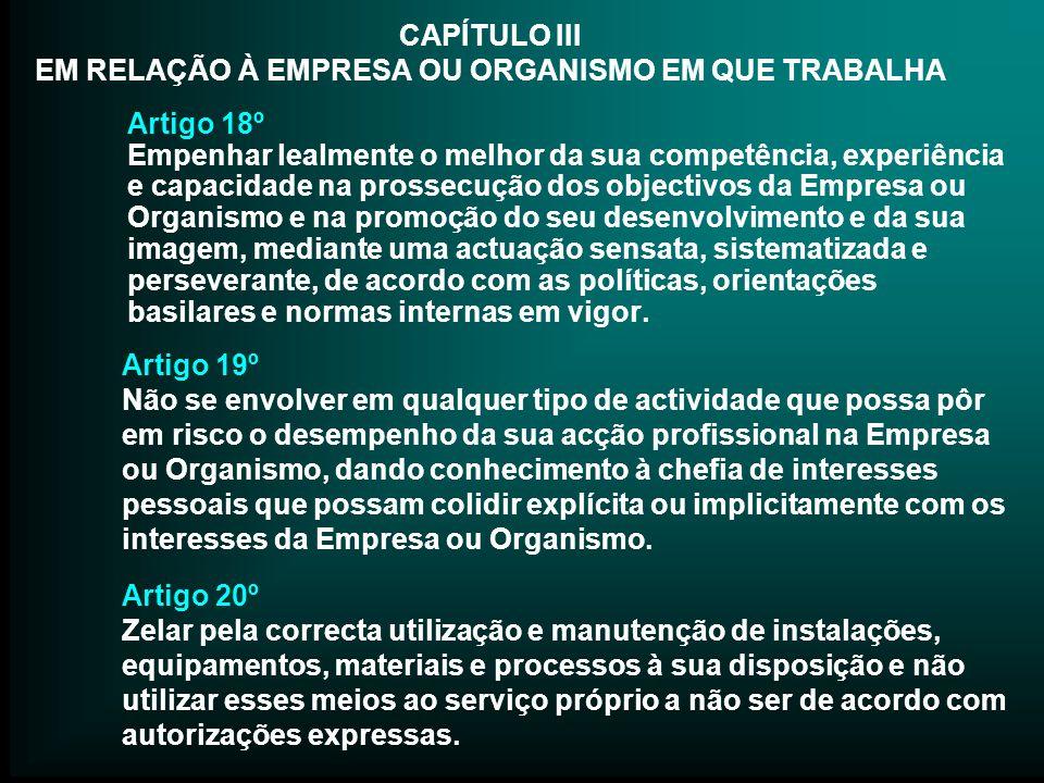 CAPÍTULO III EM RELAÇÃO À EMPRESA OU ORGANISMO EM QUE TRABALHA Artigo 18º Empenhar lealmente o melhor da sua competência, experiência e capacidade na
