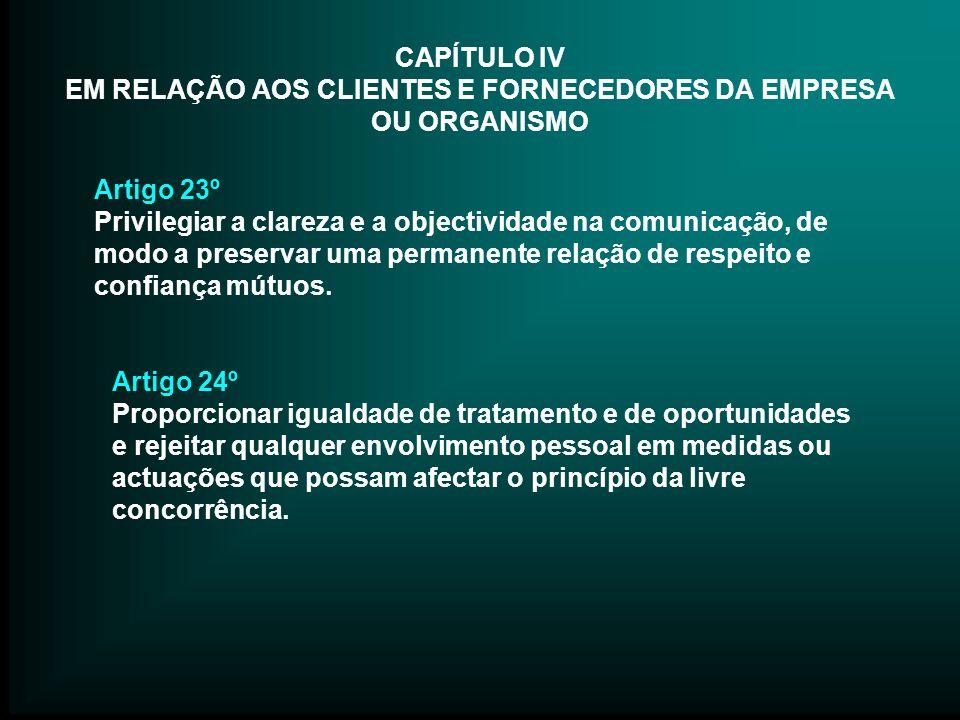 CAPÍTULO IV EM RELAÇÃO AOS CLIENTES E FORNECEDORES DA EMPRESA OU ORGANISMO Artigo 23º Privilegiar a clareza e a objectividade na comunicação, de modo