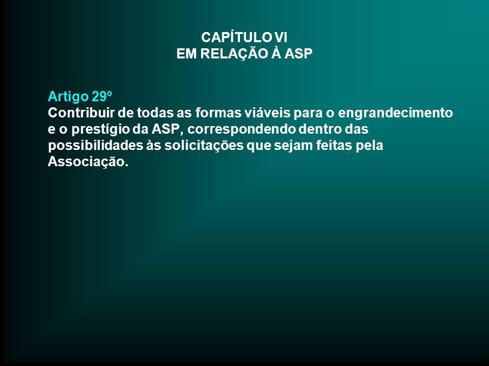 CAPÍTULO VI EM RELAÇÃO À ASP Artigo 29º Contribuir de todas as formas viáveis para o engrandecimento e o prestígio da ASP, correspondendo dentro das p