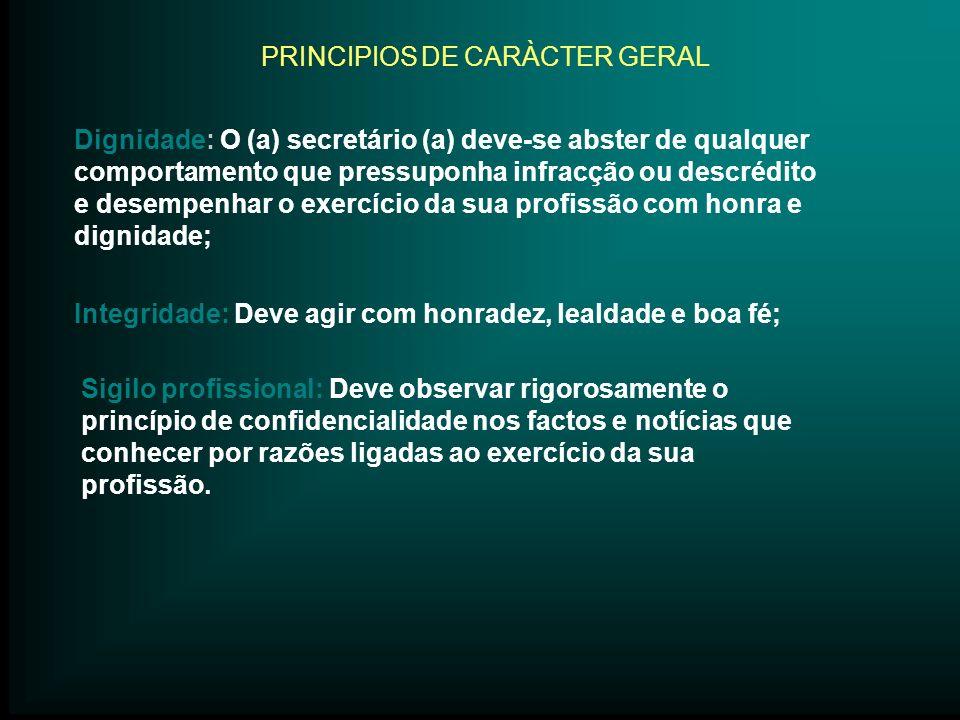 PRINCIPIOS DE CARÀCTER GERAL Dignidade: O (a) secretário (a) deve-se abster de qualquer comportamento que pressuponha infracção ou descrédito e desemp