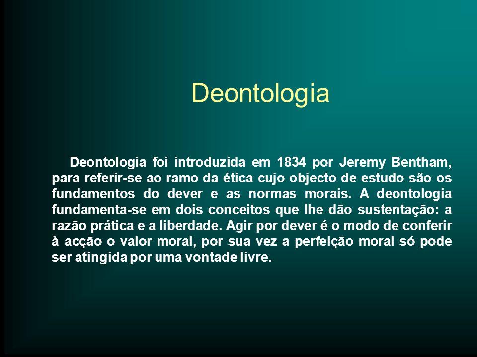 Deontologia Deontologia foi introduzida em 1834 por Jeremy Bentham, para referir-se ao ramo da ética cujo objecto de estudo são os fundamentos do deve