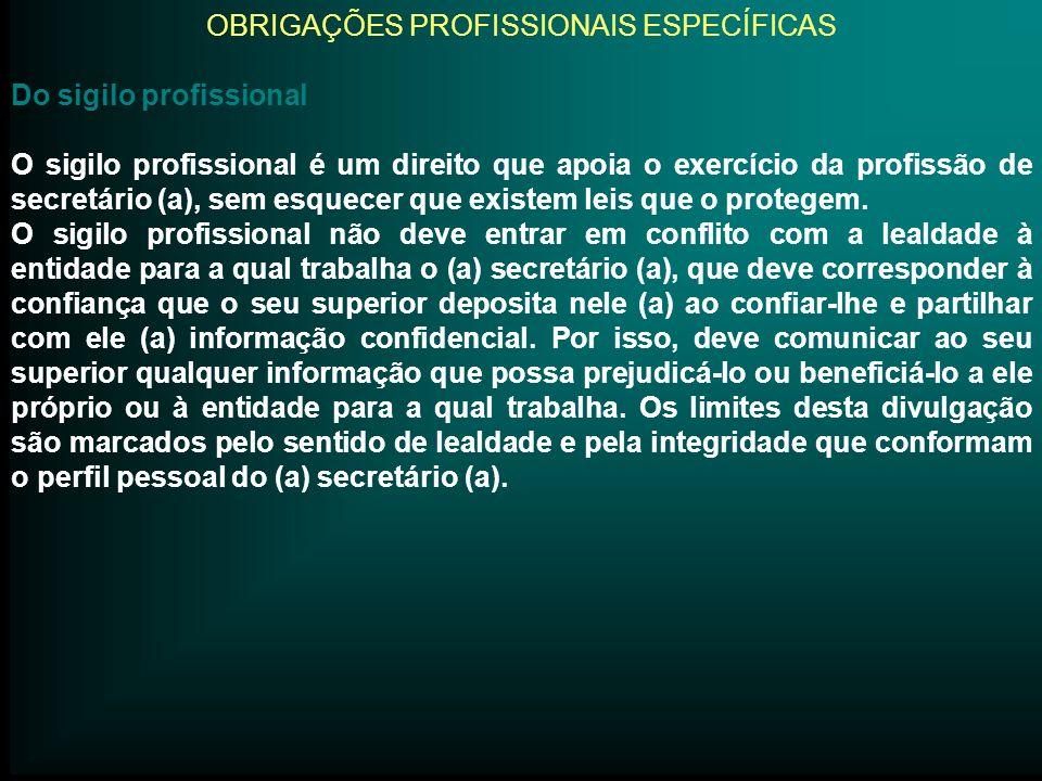 OBRIGAÇÕES PROFISSIONAIS ESPECÍFICAS Do sigilo profissional O sigilo profissional é um direito que apoia o exercício da profissão de secretário (a), s