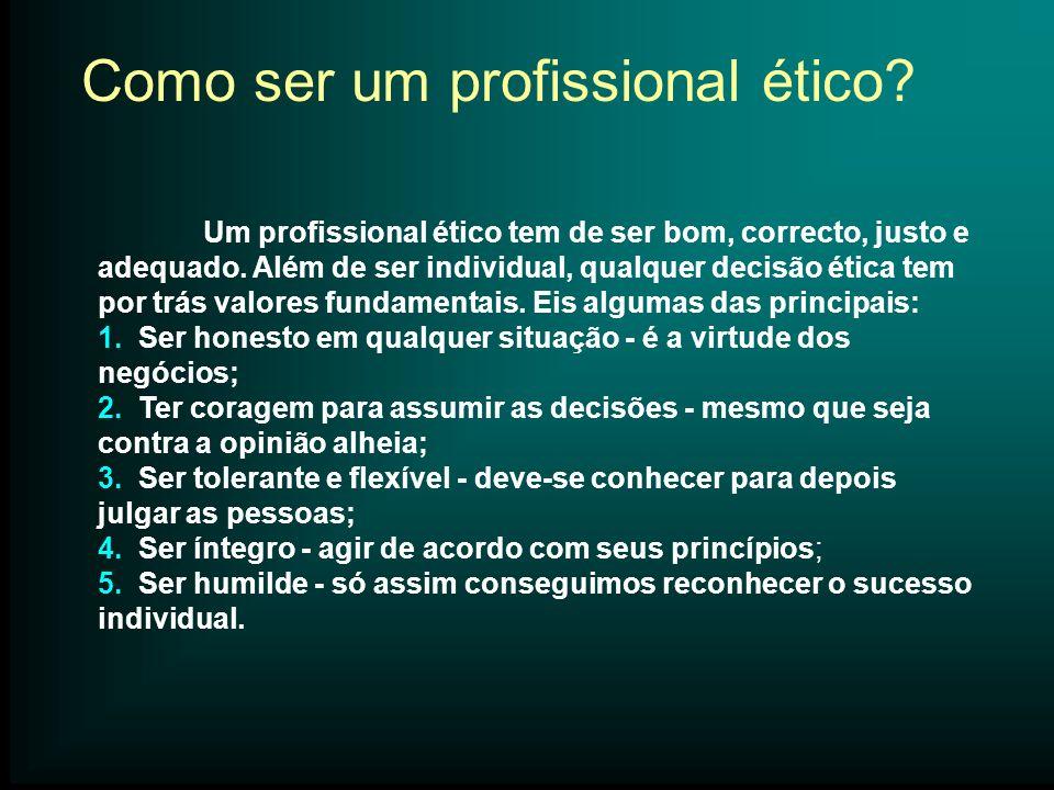Um profissional ético tem de ser bom, correcto, justo e adequado. Além de ser individual, qualquer decisão ética tem por trás valores fundamentais. Ei