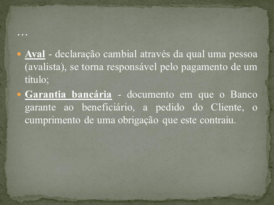 Aval - declaração cambial através da qual uma pessoa (avalista), se torna responsável pelo pagamento de um título; Garantia bancária - documento em qu