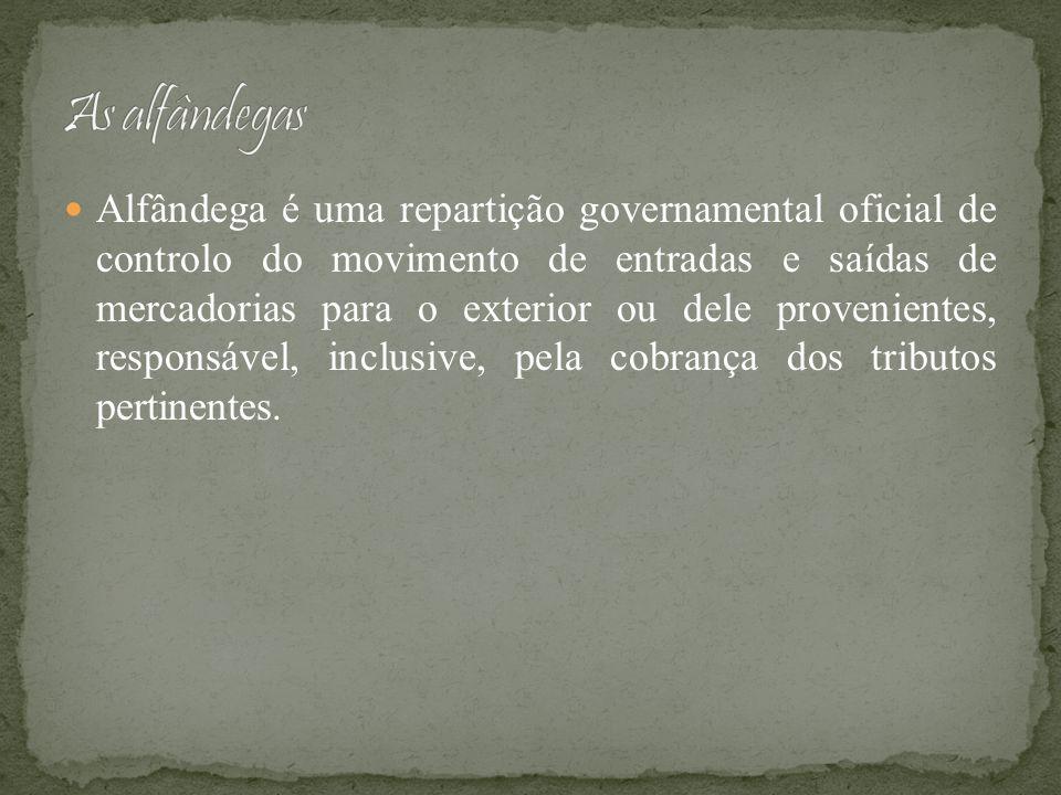 Alfândega é uma repartição governamental oficial de controlo do movimento de entradas e saídas de mercadorias para o exterior ou dele provenientes, re