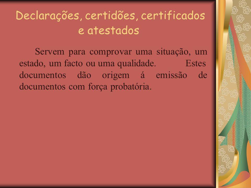 Declarações, certidões, certificados e atestados Servem para comprovar uma situação, um estado, um facto ou uma qualidade. Estes documentos dão origem