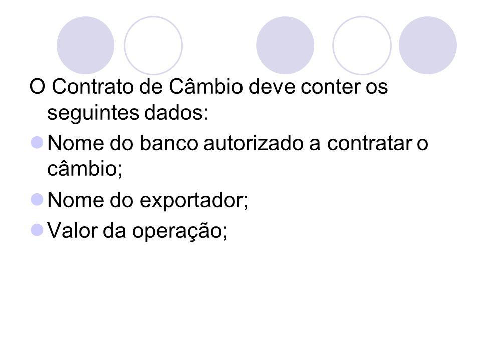 O Contrato de Câmbio deve conter os seguintes dados: Nome do banco autorizado a contratar o câmbio; Nome do exportador; Valor da operação;