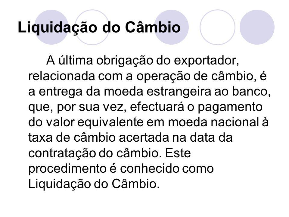 Liquidação do Câmbio A última obrigação do exportador, relacionada com a operação de câmbio, é a entrega da moeda estrangeira ao banco, que, por sua v