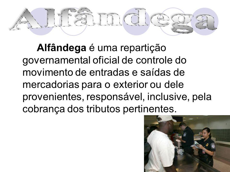 Alfândega é uma repartição governamental oficial de controle do movimento de entradas e saídas de mercadorias para o exterior ou dele provenientes, re