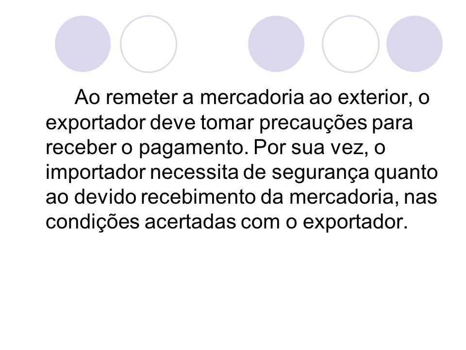 Ao remeter a mercadoria ao exterior, o exportador deve tomar precauções para receber o pagamento. Por sua vez, o importador necessita de segurança qua