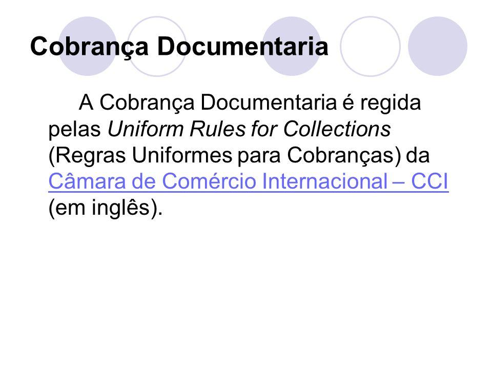 Cobrança Documentaria A Cobrança Documentaria é regida pelas Uniform Rules for Collections (Regras Uniformes para Cobranças) da Câmara de Comércio Int
