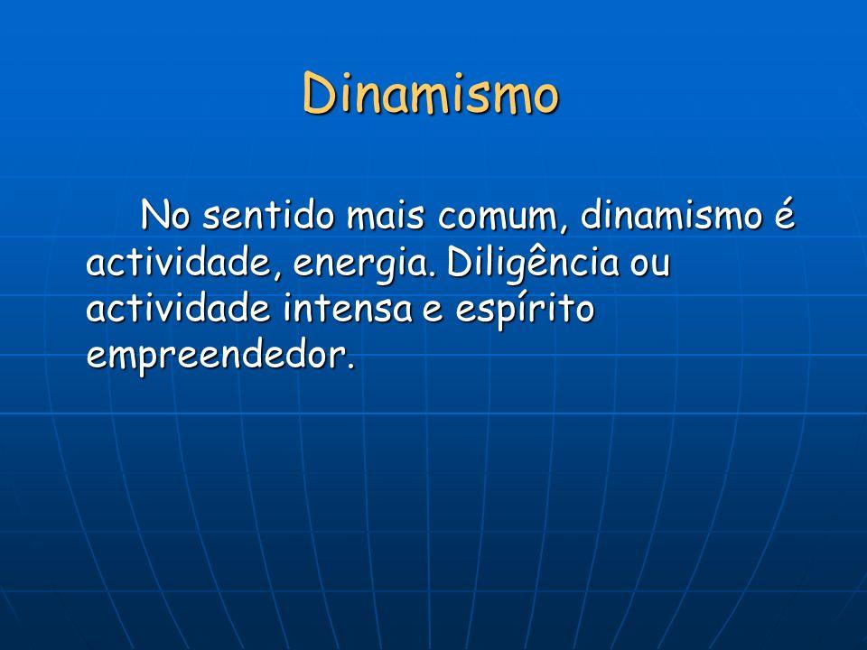 Dinamismo No sentido mais comum, dinamismo é actividade, energia. Diligência ou actividade intensa e espírito empreendedor.