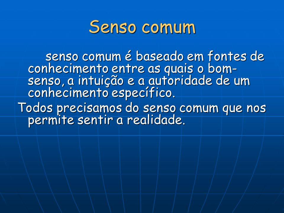 Senso comum senso comum é baseado em fontes de conhecimento entre as quais o bom- senso, a intuição e a autoridade de um conhecimento específico. Todo