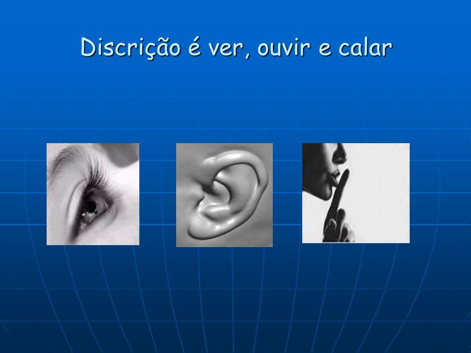 Discrição é ver, ouvir e calar